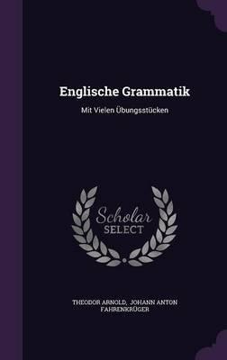 Englische Grammatik - Mit Vielen Ubungsstucken (Hardcover): Theodor Arnold