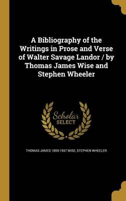 A Bibliography of the Writings in Prose and Verse of Walter Savage Landor / By Thomas James Wise and Stephen Wheeler...