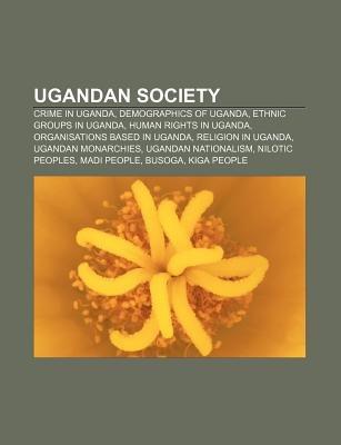Ugandan Society - Crime in Uganda, Demographics of Uganda, Ethnic Groups in Uganda, Human Rights in Uganda, Organisations Based...