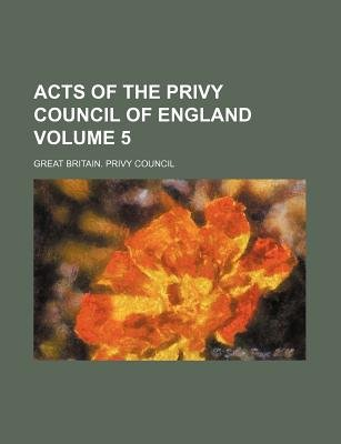 Acts of the Privy Council of England Volume 5 (Paperback): Great Britain. - Privy Council.