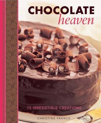 Chocolate Heaven - 75 Irresistible Creations (Hardcover): Christine France