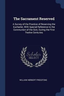 The Sacrament Reserved - A Survey of the Practice of Reserving the Eucharist, with Special Reference to the Communion of the...