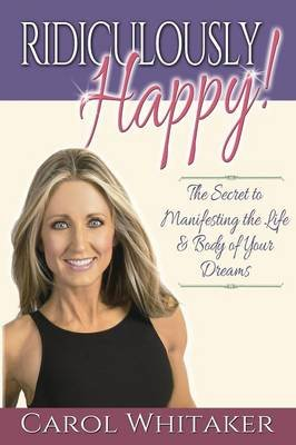 Ridiculously Happy! - The Secret to Manifesting the Life & Body of Your Dreams (Paperback): Carol Whitaker