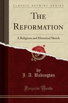 The Reformation - A Religious and Historical Sketch (Classic Reprint) (Paperback): J A Babington