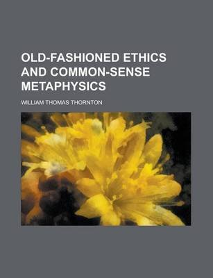 Old-Fashioned Ethics and Common-Sense Metaphysics (Paperback): William Thomas Thornton