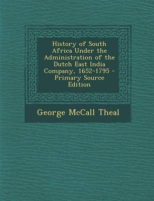 History of South Africa Under the Administration of the Dutch East India Company, 1652-1795 - Primary Source Edition...