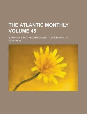 The Atlantic Monthly Volume 45 (Paperback): United States Congress Senate, John Davis Batchelder Collection