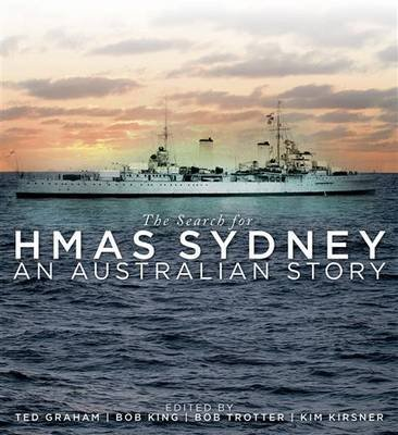 The Search for HMAS Sydney - An Australian Story (Hardcover): Ted Graham, Bob King, Bob Trotter, Kim Kirsner