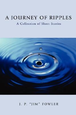 A Journey of Ripples - A Collection of Short Stories (Paperback): Jp Jim Fowler