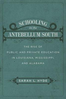 Schooling in the Antebellum South - The Rise of Public and Private Education in Louisiana, Mississippi, and Alabama...