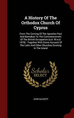 A History of the Orthodox Church of Cyprus - From the Coming of the Apostles Paul and Barnabas to the Commencement of the...