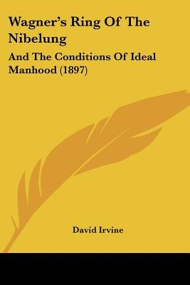 Wagner's Ring of the Nibelung - And the Conditions of Ideal Manhood (1897) (Paperback): David Irvine
