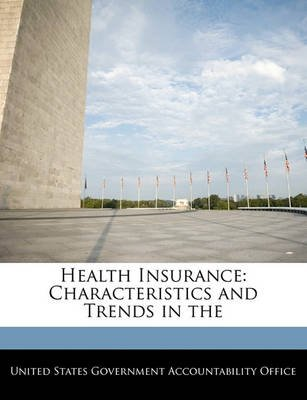 Health Insurance - Characteristics and Trends in the (Paperback): United States Government Accountability