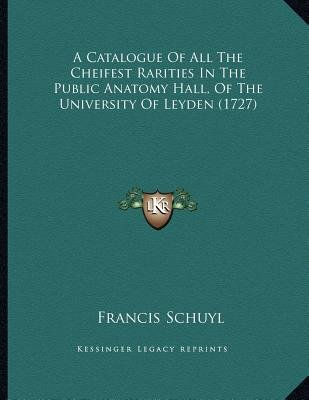A Catalogue of All the Cheifest Rarities in the Public Anatomy Hall, of the University of Leyden (1727) (Paperback): Francis...