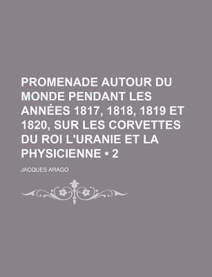 Promenade Autour Du Monde Pendant Les Annees 1817, 1818, 1819 Et 1820, Sur Les Corvettes Du Roi L'Uranie Et La Physicienne...
