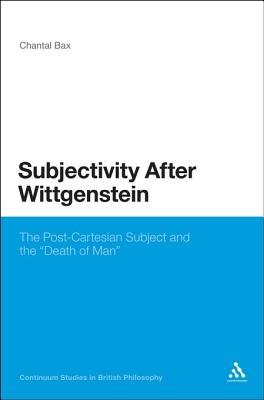 "Subjectivity After Wittgenstein - The Post-Cartesian Subject and the ""Death of Man"" (Electronic book text): Chantal Bax"
