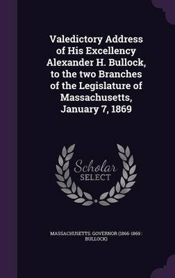 Valedictory Address of His Excellency Alexander H. Bullock, to the Two Branches of the Legislature of Massachusetts, January 7,...