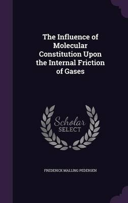 The Influence of Molecular Constitution Upon the Internal Friction of Gases (Hardcover): Frederick Malling Pedersen