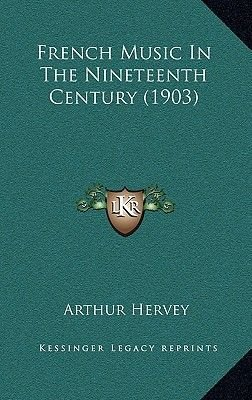 French Music in the Nineteenth Century (1903) (Hardcover): Arthur Hervey