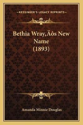 Bethia Wraya Acentsacentsa A-Acentsa Acentss New Name (1893) (Paperback): Amanda Minnie Douglas