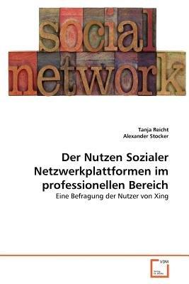 Der Nutzen Sozialer Netzwerkplattformen Im Professionellen Bereich (German, Paperback): Tanja Reicht, Alexander Stocker