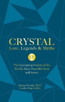 Crystal Lore, Legends & Myths - The Fascinating History of the World's Most Powerful Gems and Stones (Hardcover): Athena...