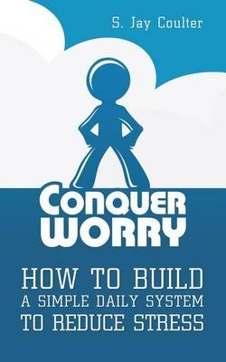Conquer Worry - How to Build a Simple Daily System to Reduce Stress (Paperback): S Jay Coulter