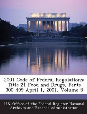 2001 Code of Federal Regulations - Title 21 Food and Drugs, Parts 300-499 April 1, 2001, Volume 5 (Paperback): U S Office of...