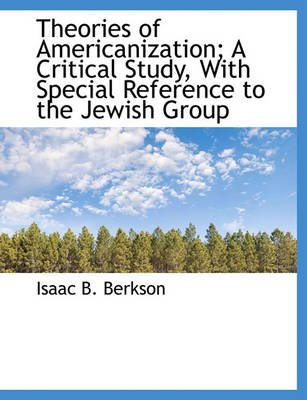 Theories of Americanization; A Critical Study, with Special Reference to the Jewish Group (Hardcover): Isaac B Berkson