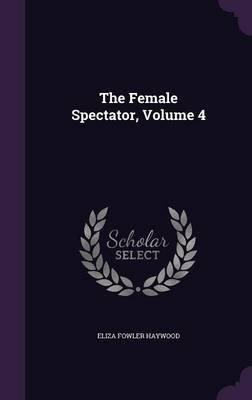 The Female Spectator, Volume 4 (Hardcover): Eliza Fowler Haywood