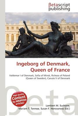 Ingeborg of Denmark, Queen of France (Paperback): Lambert M. Surhone, Mariam T. Tennoe, Susan F. Henssonow