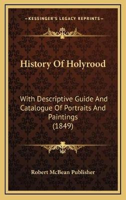 History of Holyrood - With Descriptive Guide and Catalogue of Portraits and Paintings (1849) (Hardcover): Robert McBean...