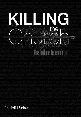 Killing the Church - The Failure to Confront (Hardcover): Dr. Jeff Parker