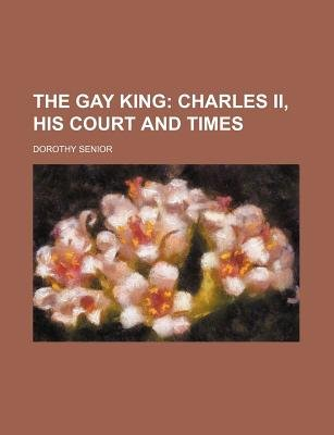 The Gay King; Charles II, His Court and Times (Paperback): Dorothy Senior