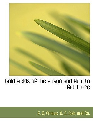 Gold Fields of the Yukon and How to Get There (Paperback): E. O. Crewe