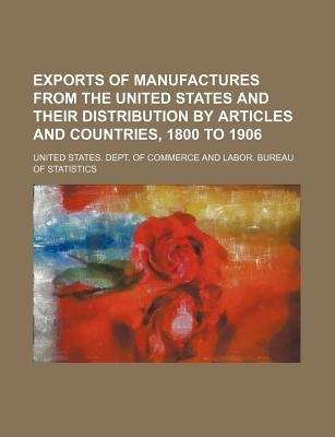 Exports of Manufactures from the United States and Their Distribution by Articles and Countries, 1800 to 1906 (Paperback):...