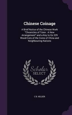 Chinese Coinage - A Brief Notice of the Chinese Work Chronicles of Tsien: A New Arrangement and a Key to Its 329 Wood-Cuts of...