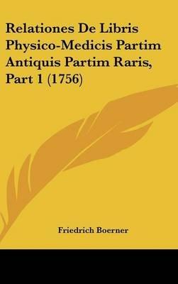 Relationes de Libris Physico-Medicis Partim Antiquis Partim Raris, Part 1 (1756) (Latin, Hardcover): Friedrich Boerner