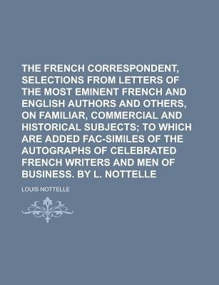 The French Correspondent, Selections from Letters of the Most Eminent French and English Authors and Others, on Familiar,...
