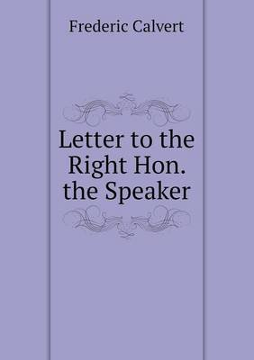 Letter to the Right Hon. the Speaker (Paperback): Frederic Calvert