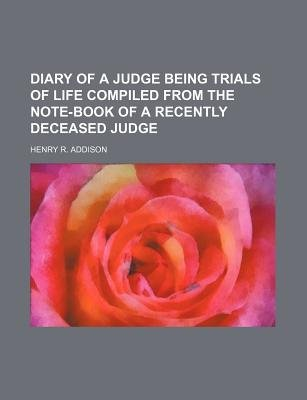 Diary of a Judge Being Trials of Life Compiled from the Note-Book of a Recently Deceased Judge (Paperback): Henry R. Addison