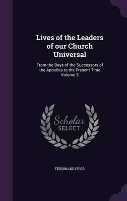 Lives of the Leaders of Our Church Universal - From the Days of the Successors of the Apostles to the Present Time Volume 3...