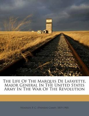The Life of the Marquis de Lafayette, Major General in the United States Army in the War of the Revolution (Paperback): P. C....