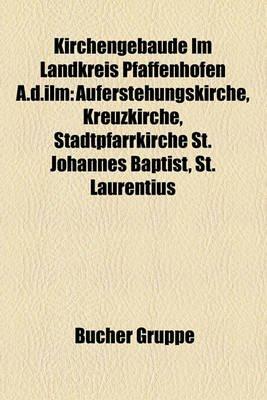 Kirchengebude Im Landkreis Pfaffenhofen A.D.ILM - Auferstehungskirche, Kreuzkirche, Stadtpfarrkirche St. Johannes Baptist, St....