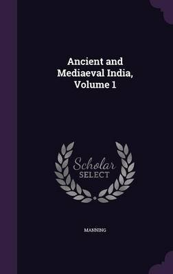 Ancient and Mediaeval India, Volume 1 (Hardcover): Manning