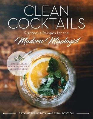 Clean Cocktails - Righteous Recipes for the Modernist Mixologist (Hardcover): Beth Ritter Nydick, Tara Roscioli