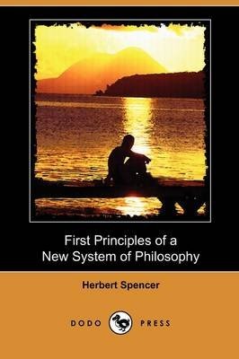 First Principles of a New System of Philosophy (Dodo Press) (Paperback): Herbert Spencer