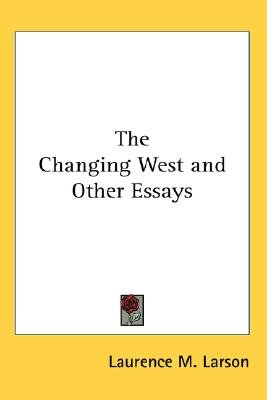 The Changing West and Other Essays (Paperback): Laurence M Larson