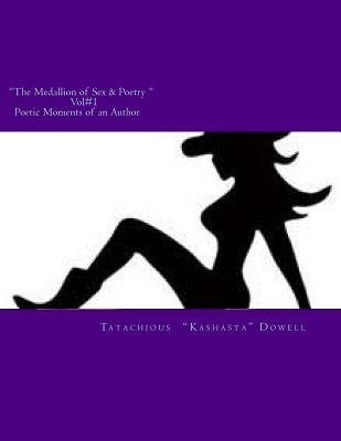 The Medallion of Sex & Poetry Vol#1 Poetic Moments of an Author - Poetic Moments of an Author (Paperback): Mrs Tatachious Dowell