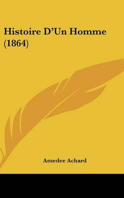 Histoire D'Un Homme (1864) (English, French, Hardcover): Amedee Achard